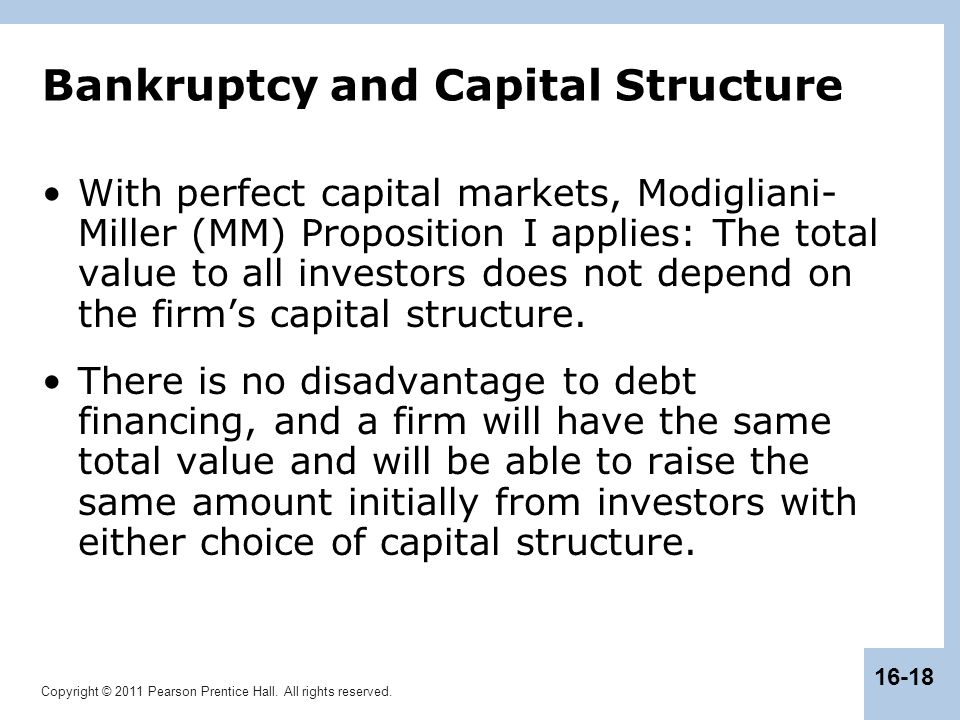 Copyright © 2011 Pearson Prentice Hall. All rights reserved. 16-18 Bankruptcy and Capital Structure With perfect capital markets, Modigliani- Miller (
