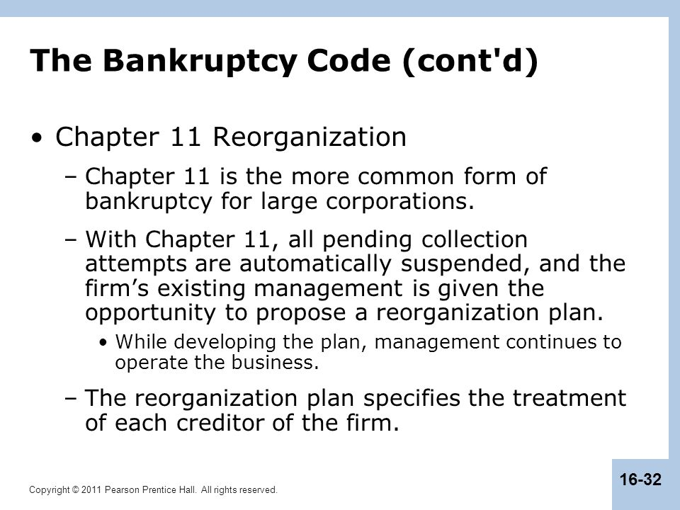 Copyright © 2011 Pearson Prentice Hall. All rights reserved. 16-32 The Bankruptcy Code (cont'd) Chapter 11 Reorganization –Chapter 11 is the more comm