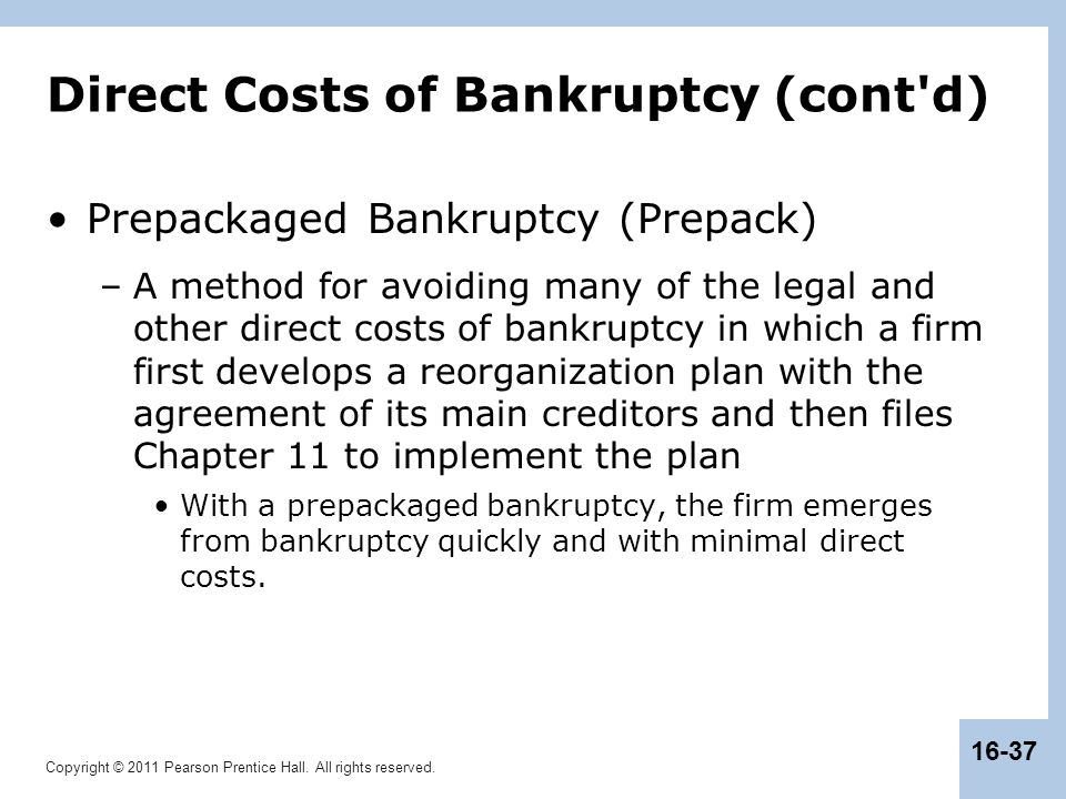 Copyright © 2011 Pearson Prentice Hall. All rights reserved. 16-37 Direct Costs of Bankruptcy (cont'd) Prepackaged Bankruptcy (Prepack) –A method for