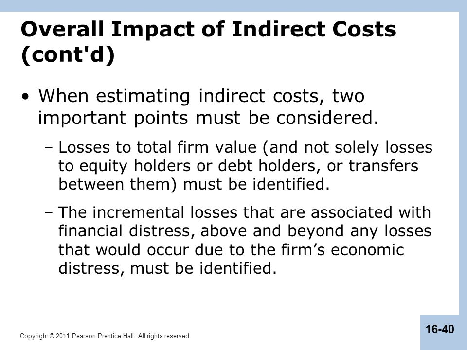 Copyright © 2011 Pearson Prentice Hall. All rights reserved. 16-40 Overall Impact of Indirect Costs (cont'd) When estimating indirect costs, two impor