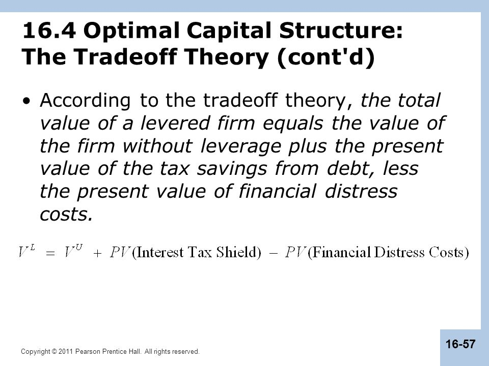 Copyright © 2011 Pearson Prentice Hall. All rights reserved. 16-57 16.4 Optimal Capital Structure: The Tradeoff Theory (cont'd) According to the trade