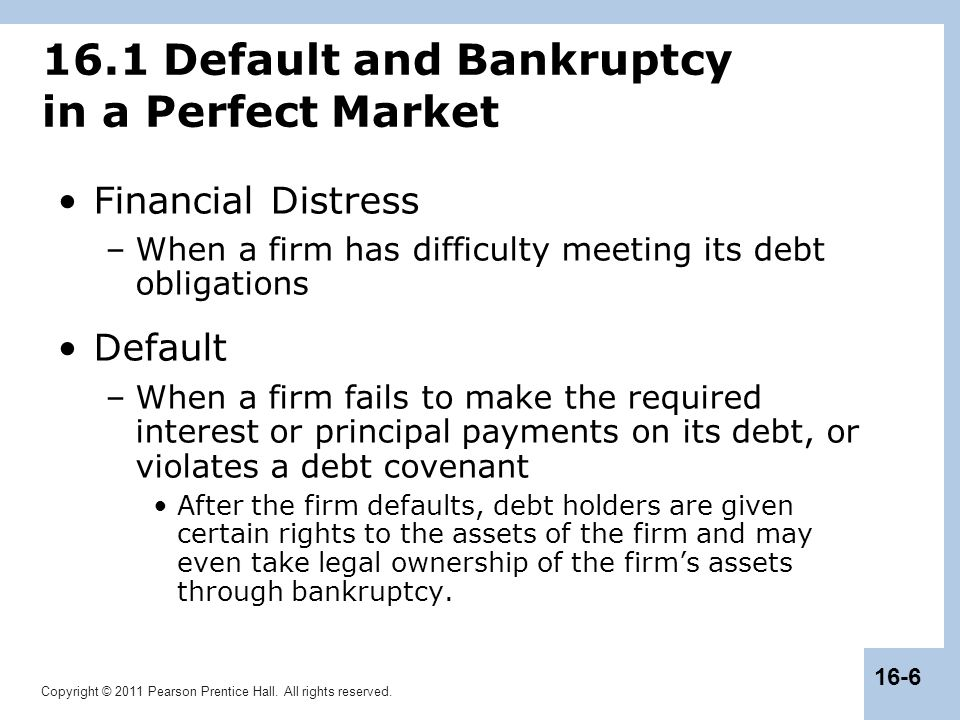 Copyright © 2011 Pearson Prentice Hall. All rights reserved. 16-6 16.1 Default and Bankruptcy in a Perfect Market Financial Distress –When a firm has