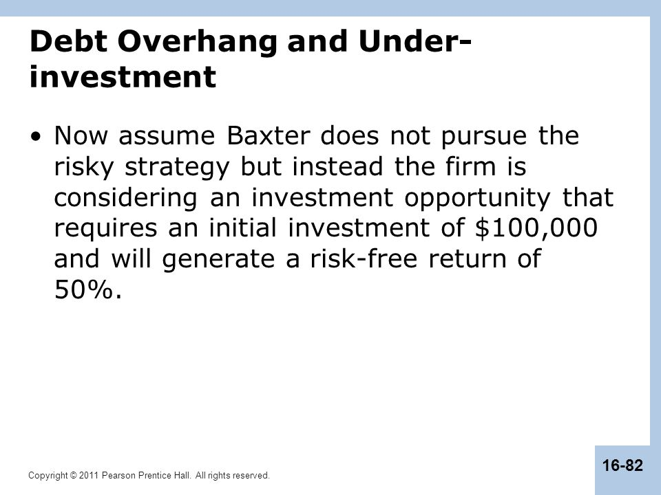 Copyright © 2011 Pearson Prentice Hall. All rights reserved. 16-82 Debt Overhang and Under- investment Now assume Baxter does not pursue the risky str