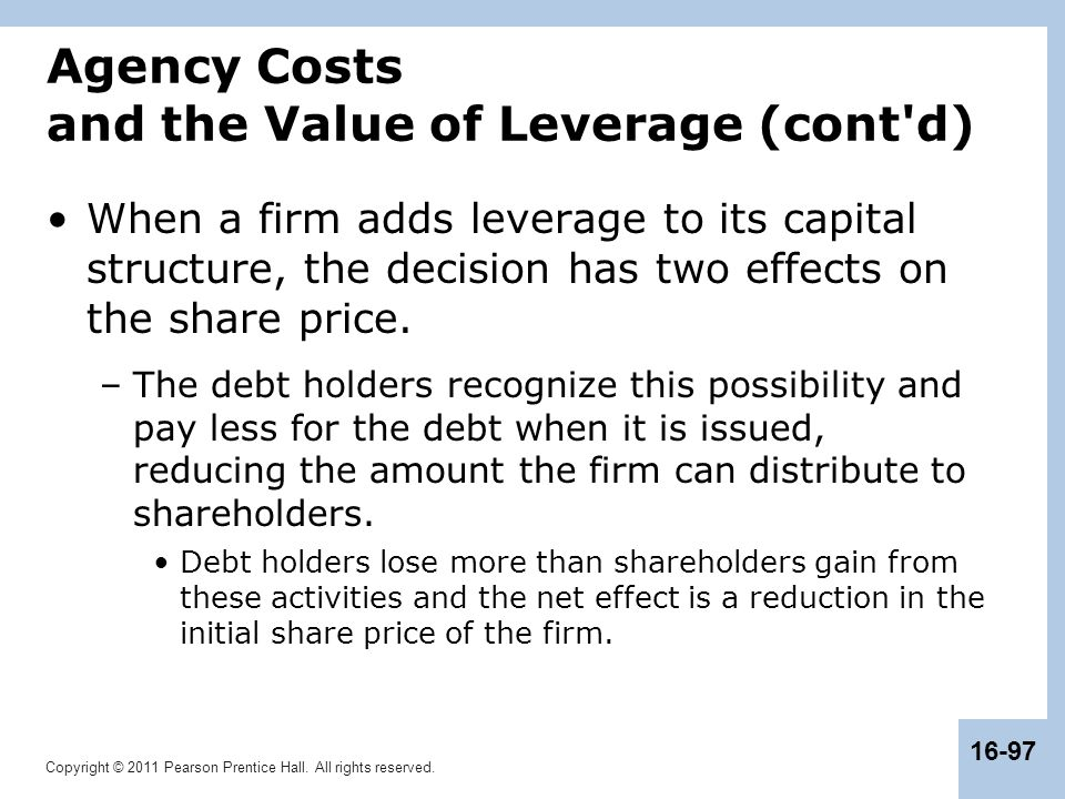 Copyright © 2011 Pearson Prentice Hall. All rights reserved. 16-97 Agency Costs and the Value of Leverage (cont'd) When a firm adds leverage to its ca