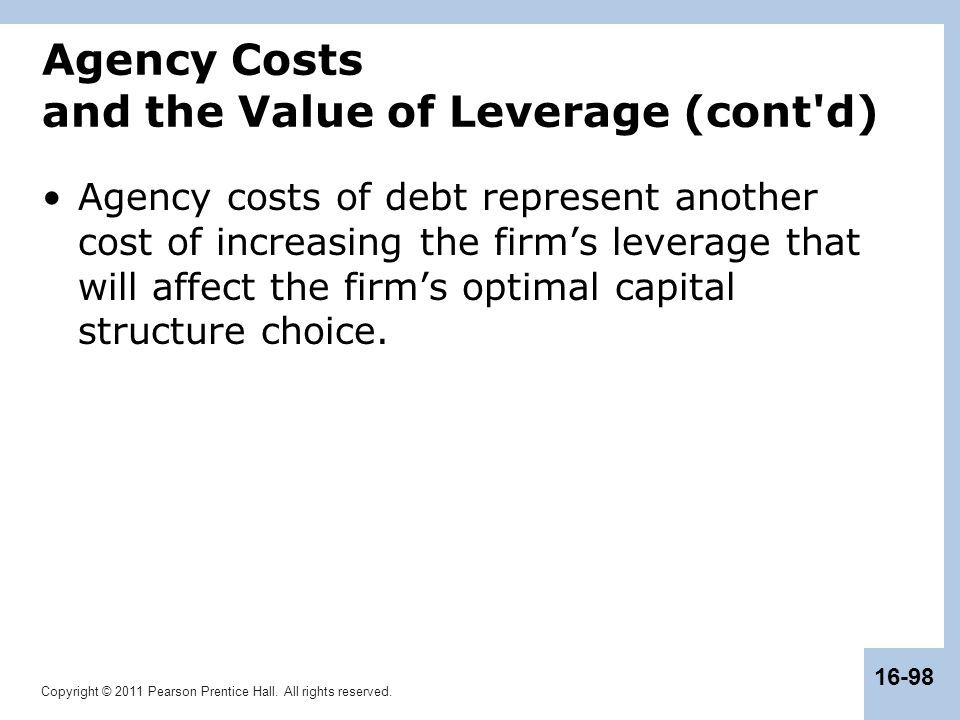 Copyright © 2011 Pearson Prentice Hall. All rights reserved. 16-98 Agency Costs and the Value of Leverage (cont'd) Agency costs of debt represent anot
