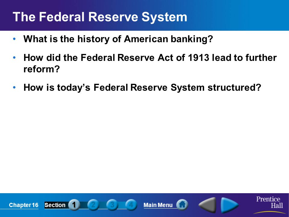 Chapter 16SectionMain Menu The Federal Reserve System What is the history of American banking? How did the Federal Reserve Act of 1913 lead to further