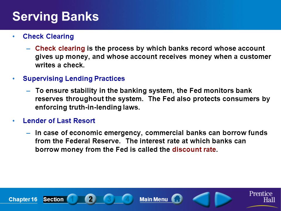 Chapter 16SectionMain Menu Serving Banks Check Clearing –Check clearing is the process by which banks record whose account gives up money, and whose a
