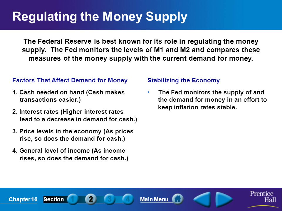 Chapter 16SectionMain Menu The Federal Reserve is best known for its role in regulating the money supply. The Fed monitors the levels of M1 and M2 and