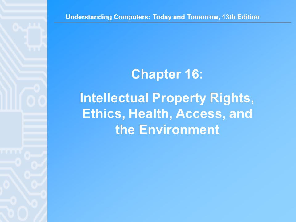 Understanding Computers: Today and Tomorrow, 13th Edition Chapter 16: Intellectual Property Rights, Ethics, Health, Access, and the Environment