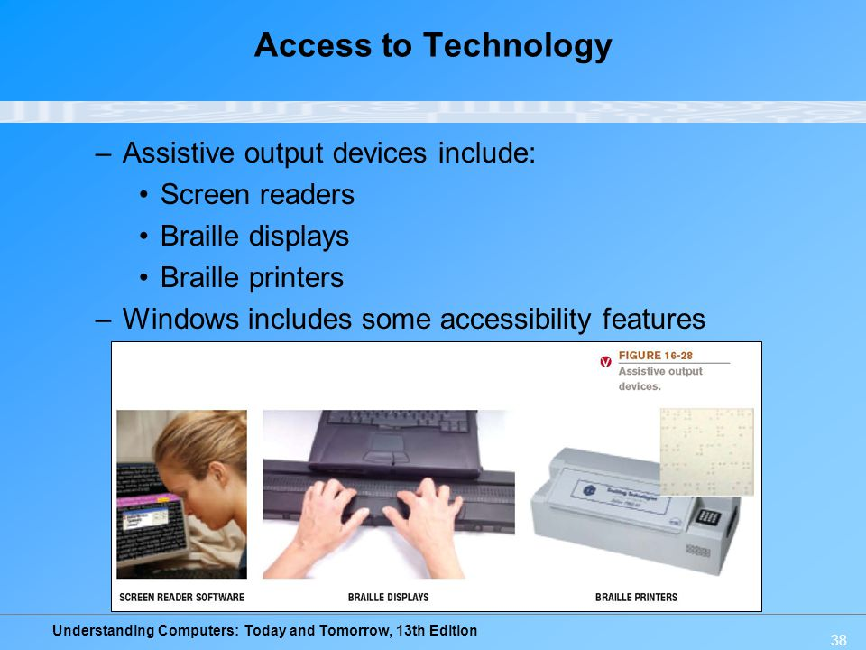 Understanding Computers: Today and Tomorrow, 13th Edition 38 Access to Technology –Assistive output devices include: Screen readers Braille displays B