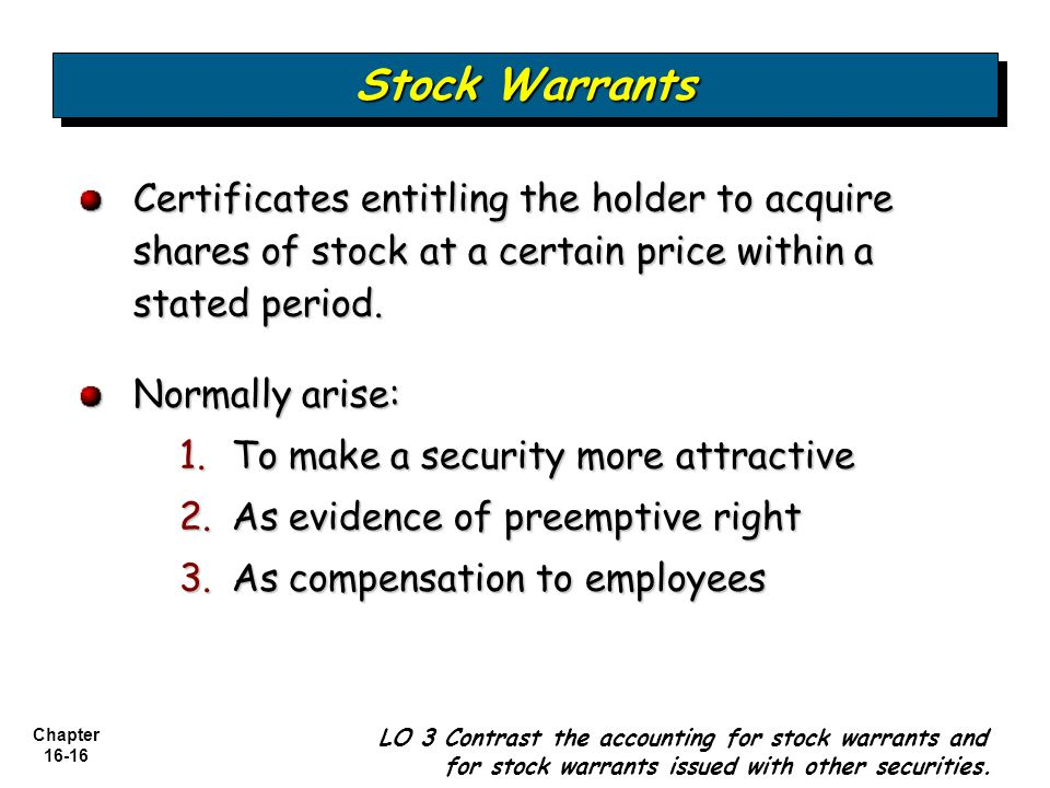 Chapter 16-16 Certificates entitling the holder to acquire shares of stock at a certain price within a stated period. Normally arise: 1.To make a secu