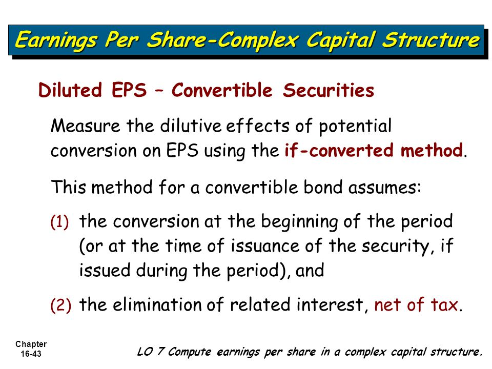 Chapter 16-43 Diluted EPS – Convertible Securities Measure the dilutive effects of potential conversion on EPS using the if-converted method. This met