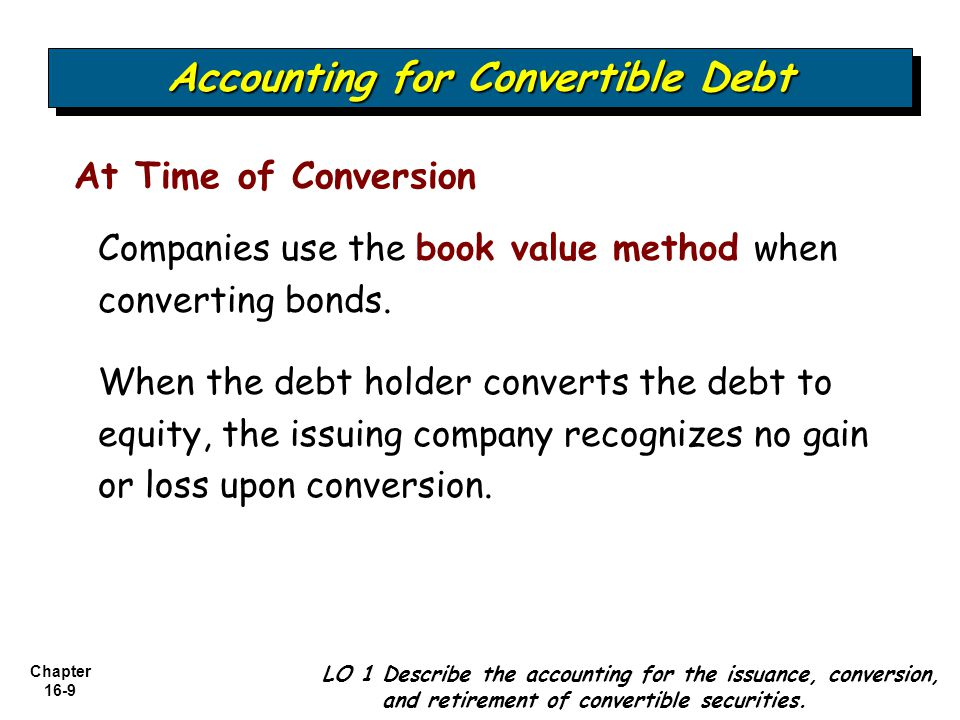Chapter 16-9 At Time of Conversion Accounting for Convertible Debt LO 1 Describe the accounting for the issuance, conversion, and retirement of conver