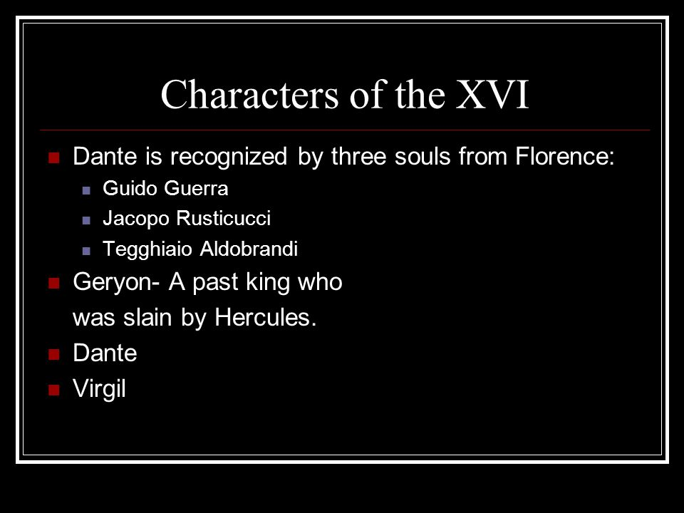 Characters of the XVI Dante is recognized by three souls from Florence: Guido Guerra Jacopo Rusticucci Tegghiaio Aldobrandi Geryon- A past king who wa