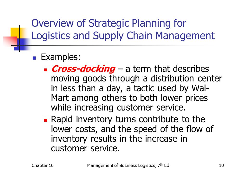 Chapter 16Management of Business Logistics, 7 th Ed.10 Overview of Strategic Planning for Logistics and Supply Chain Management Examples: Cross-dockin