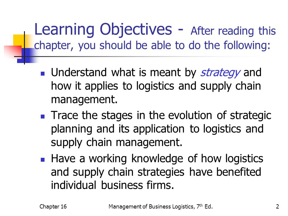 Chapter 16Management of Business Logistics, 7 th Ed.3 Learning Objectives Be able to explain the relevance and importance of logistics and supply chain strategies of the following types: time-based, asset productivity, technology-based, and relationship-based.