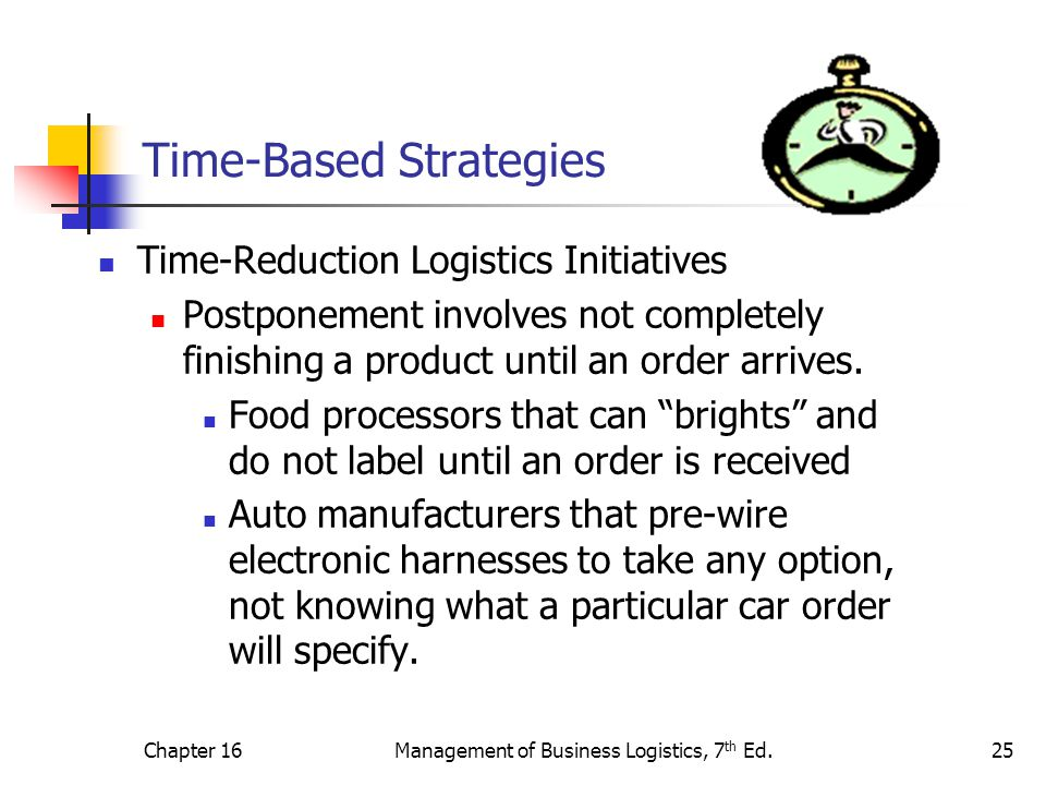 Chapter 16Management of Business Logistics, 7 th Ed.25 Time-Based Strategies Time-Reduction Logistics Initiatives Postponement involves not completely