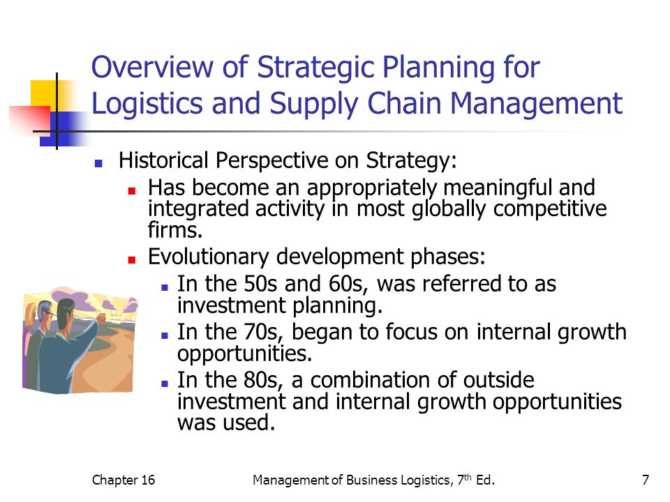 Chapter 16Management of Business Logistics, 7 th Ed.7 Overview of Strategic Planning for Logistics and Supply Chain Management Historical Perspective