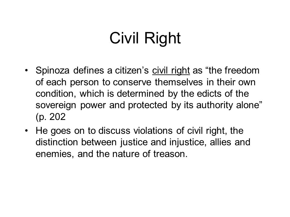 Civil Right Spinoza defines a citizen's civil right as the freedom of each person to conserve themselves in their own condition, which is determined by the edicts of the sovereign power and protected by its authority alone (p.