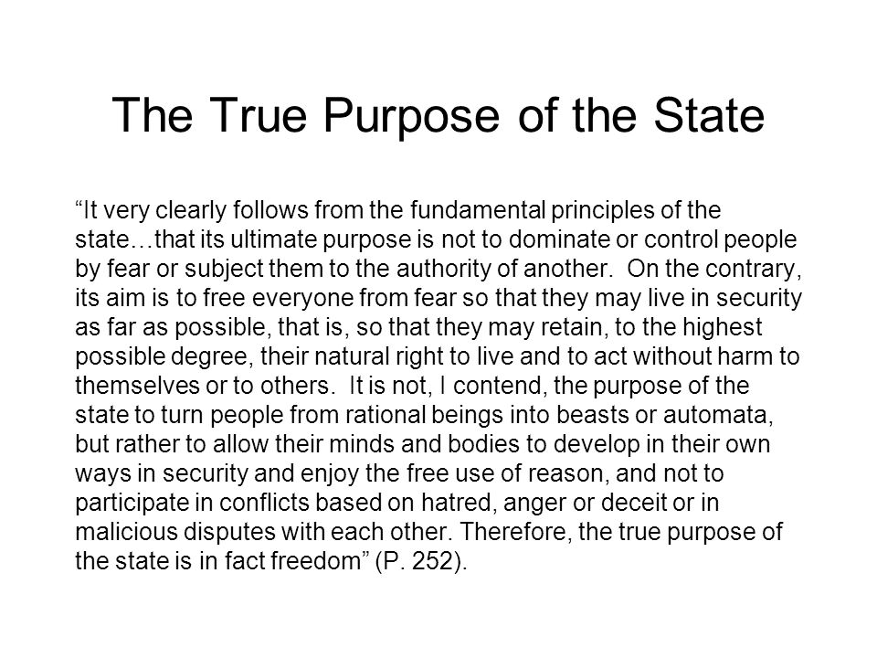 The True Purpose of the State It very clearly follows from the fundamental principles of the state…that its ultimate purpose is not to dominate or control people by fear or subject them to the authority of another.