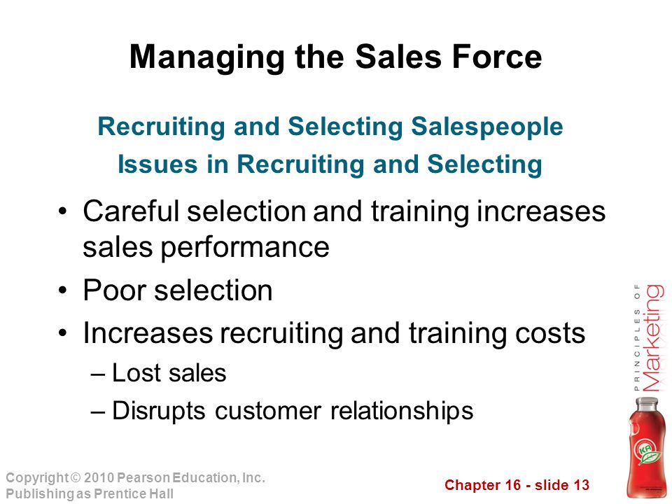 Chapter 16 - slide 13 Copyright © 2010 Pearson Education, Inc. Publishing as Prentice Hall Managing the Sales Force Careful selection and training inc