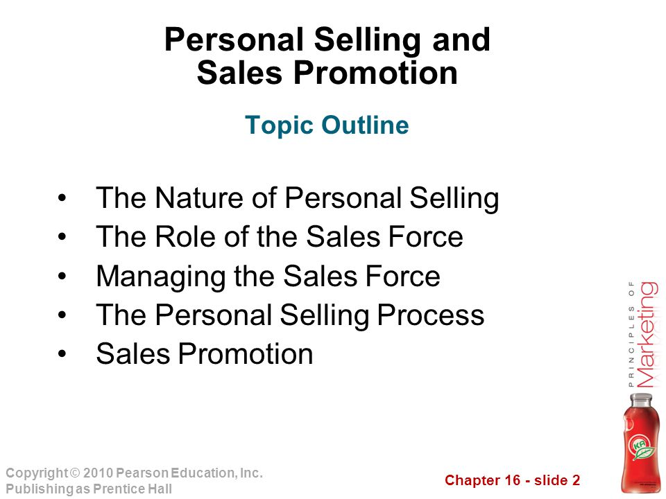 Chapter 16 - slide 2 Copyright © 2010 Pearson Education, Inc. Publishing as Prentice Hall Personal Selling and Sales Promotion The Nature of Personal