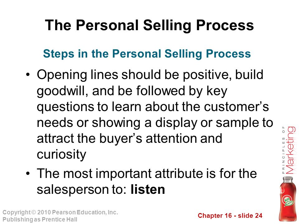 Chapter 16 - slide 24 Copyright © 2010 Pearson Education, Inc. Publishing as Prentice Hall The Personal Selling Process Opening lines should be positi