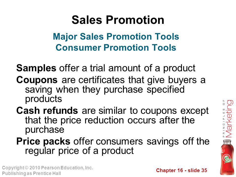 Chapter 16 - slide 35 Copyright © 2010 Pearson Education, Inc. Publishing as Prentice Hall Sales Promotion Samples offer a trial amount of a product C