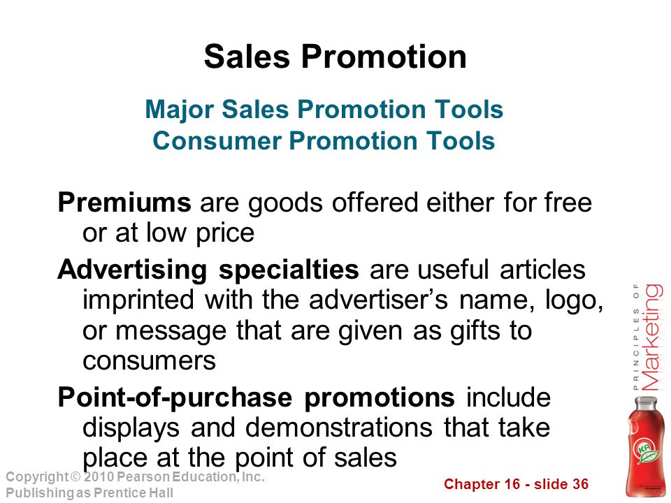 Chapter 16 - slide 36 Copyright © 2010 Pearson Education, Inc. Publishing as Prentice Hall Sales Promotion Premiums are goods offered either for free