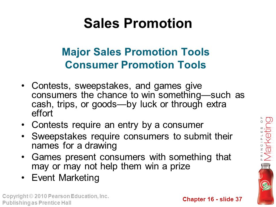 Chapter 16 - slide 37 Copyright © 2010 Pearson Education, Inc. Publishing as Prentice Hall Sales Promotion Contests, sweepstakes, and games give consu
