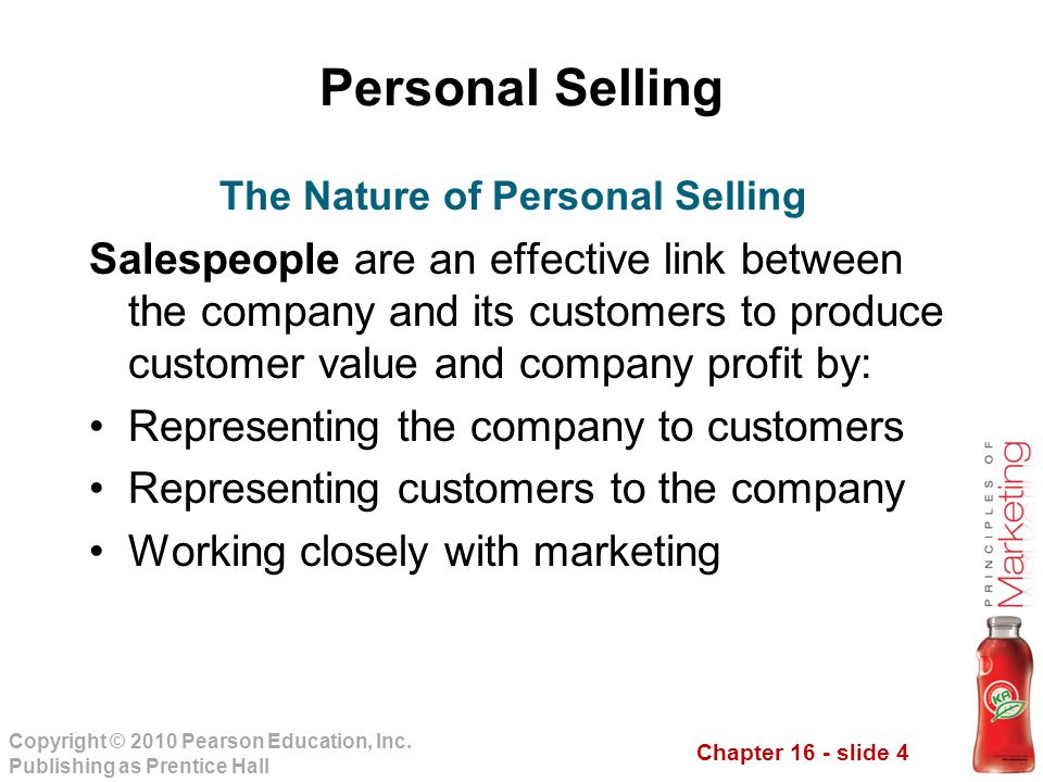 Chapter 16 - slide 4 Copyright © 2010 Pearson Education, Inc. Publishing as Prentice Hall Personal Selling Salespeople are an effective link between t