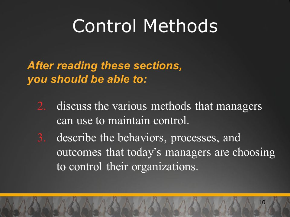 10 Control Methods After reading these sections, you should be able to: 2.discuss the various methods that managers can use to maintain control.