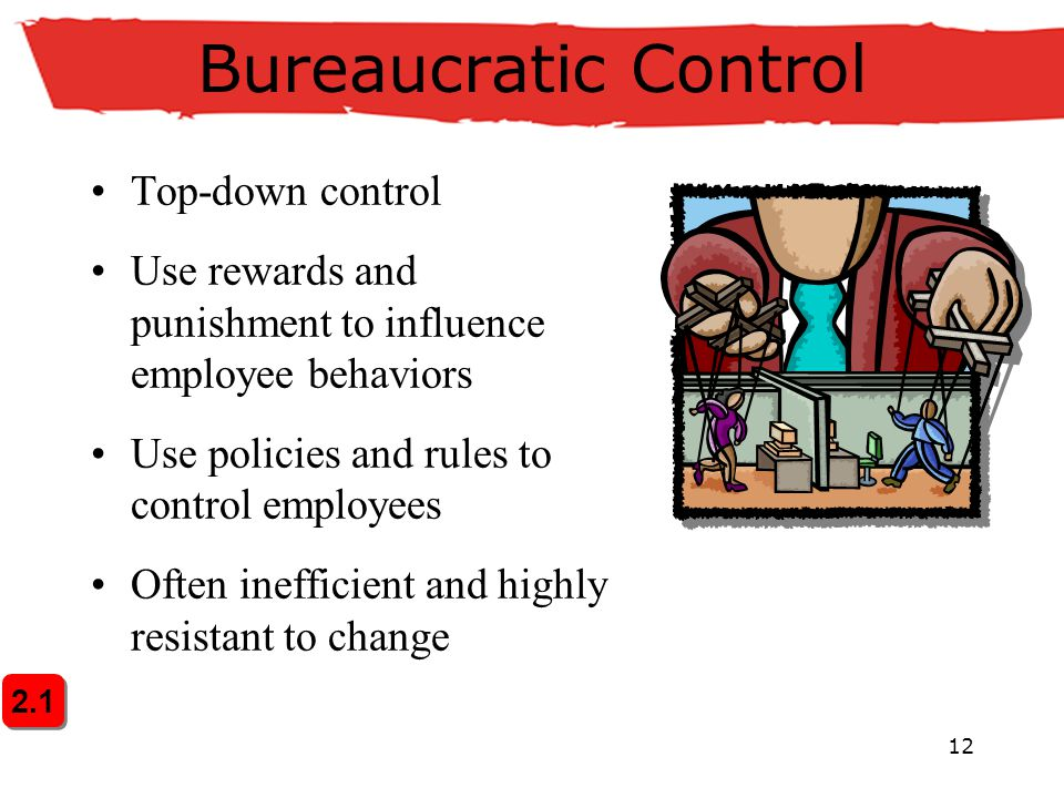 12 Bureaucratic Control Top-down control Use rewards and punishment to influence employee behaviors Use policies and rules to control employees Often