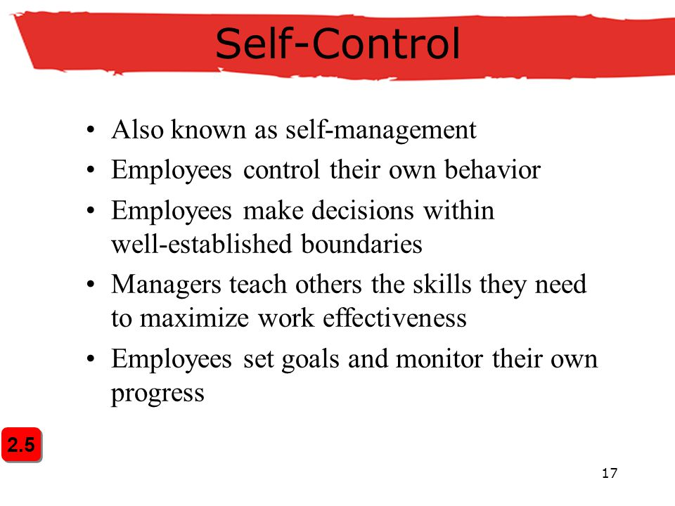 17 Self-Control Also known as self-management Employees control their own behavior Employees make decisions within well-established boundaries Manager