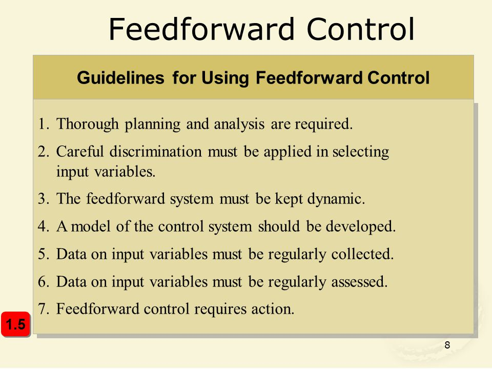 8 Feedforward Control Guidelines for Using Feedforward Control 1.Thorough planning and analysis are required. 2.Careful discrimination must be applied