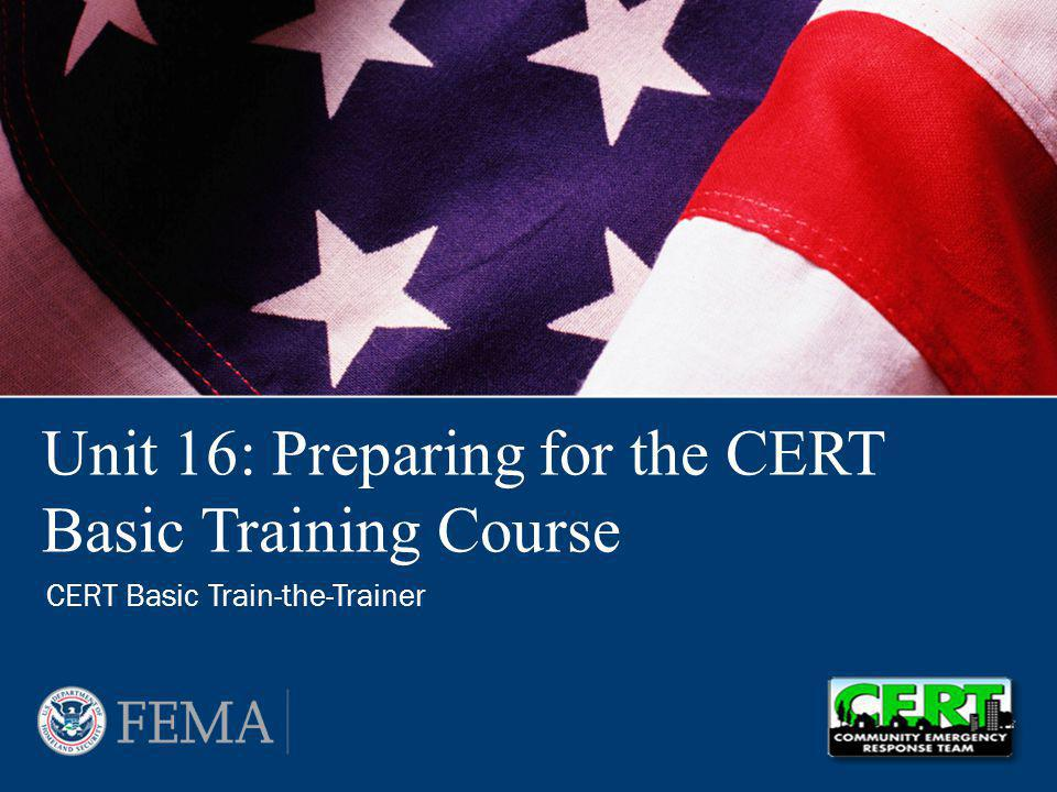 CERT Train-the-Trainer: Preparing for the CERT Basic Training Course 16-2 At the conclusion of this unit, the participants will be able to: –Explain what needs to be done to put on a CERT Basic Training course –Name who is responsible for each task –List factors that affect a smooth course offering –Explain how to address each one Unit Objectives PM 16-1