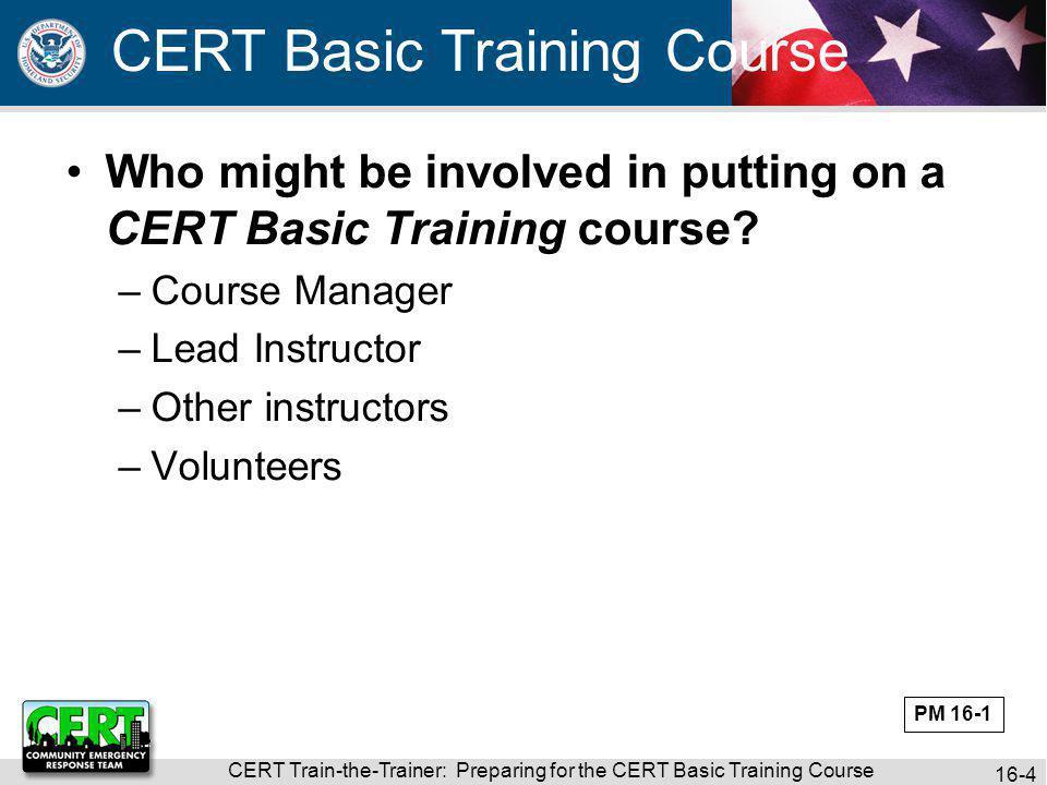 CERT Train-the-Trainer: Preparing for the CERT Basic Training Course 16-5 Review the CERT Basic Training Course Preparation Checklist in your Participant Manual.