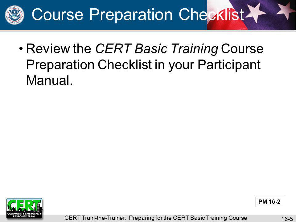 CERT Train-the-Trainer: Preparing for the CERT Basic Training Course 16-6 What what if questions should you ask yourself as you are preparing for the CERT Basic Training course.