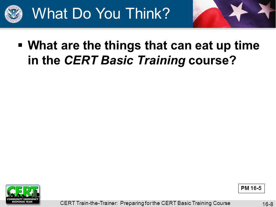 CERT Train-the-Trainer: Preparing for the CERT Basic Training Course 16-19 Reviewed activities needed to put on CERT Basic Training course Discussed who should be responsible for seeing that activities are completed Discussed how to have a seamless CERT Basic Training course class Unit Summary PM 16-9