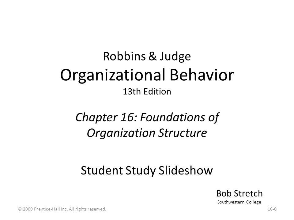 Robbins & Judge Organizational Behavior 13th Edition Chapter 16: Foundations of Organization Structure Student Study Slideshow Bob Stretch Southwestern College 16-0© 2009 Prentice-Hall Inc.