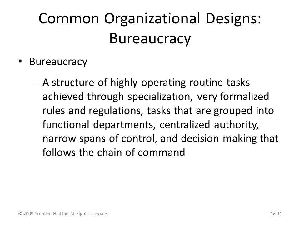 Common Organizational Designs: Bureaucracy Bureaucracy – A structure of highly operating routine tasks achieved through specialization, very formalized rules and regulations, tasks that are grouped into functional departments, centralized authority, narrow spans of control, and decision making that follows the chain of command © 2009 Prentice-Hall Inc.