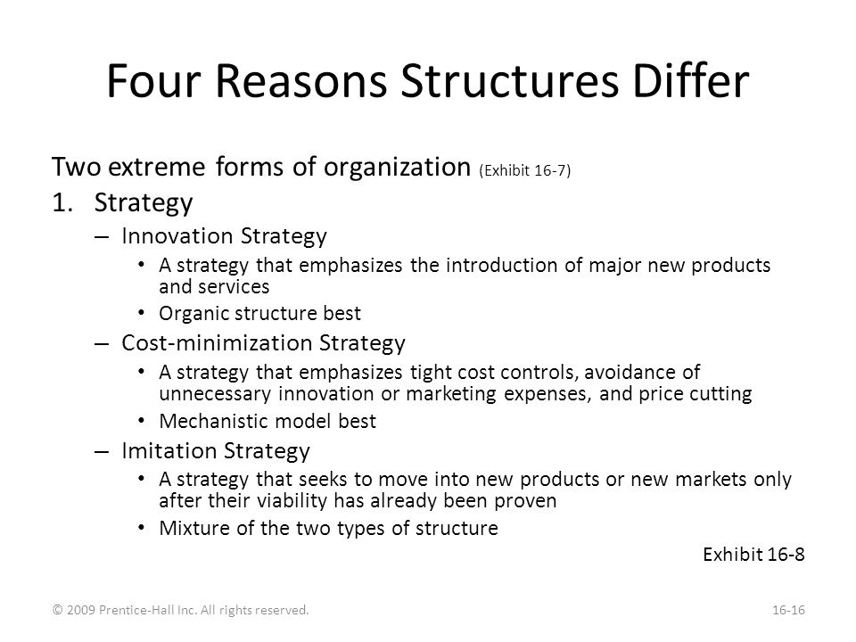 Four Reasons Structures Differ Two extreme forms of organization (Exhibit 16-7) 1.Strategy – Innovation Strategy A strategy that emphasizes the introduction of major new products and services Organic structure best – Cost-minimization Strategy A strategy that emphasizes tight cost controls, avoidance of unnecessary innovation or marketing expenses, and price cutting Mechanistic model best – Imitation Strategy A strategy that seeks to move into new products or new markets only after their viability has already been proven Mixture of the two types of structure Exhibit 16-8 © 2009 Prentice-Hall Inc.