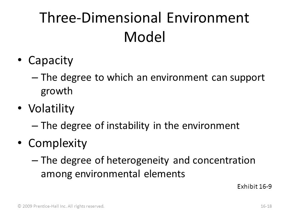 Three-Dimensional Environment Model Capacity – The degree to which an environment can support growth Volatility – The degree of instability in the environment Complexity – The degree of heterogeneity and concentration among environmental elements Exhibit 16-9 © 2009 Prentice-Hall Inc.