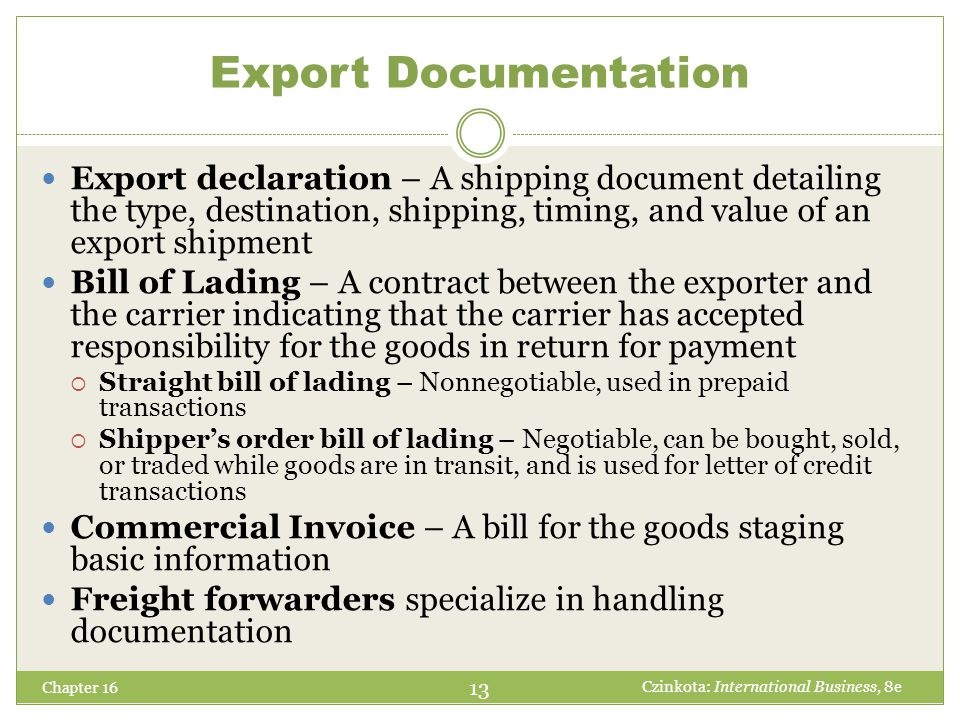 Chapter 16 14 Czinkota: International Business, 8e Other Export Documents Certificates of Origin Inspection Certificates Export Licenses Dock/ Warehouse Receipts Consular Invoices Insurance Certificates Certificates of Origin Destination Control Statements Export Declarations Export Packaging Lists
