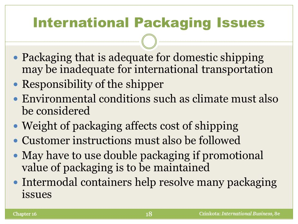 International Storage Issues Chapter 16 Storage Facilities  Location decision – How many distribution centers to have and where to locate them  Warehouse decisions must be carefully analyzed  The logistician should analyze international product sales and then rank order products according to warehousing needs Special Trade Zones: 19 Czinkota: International Business, 8e Special Economic Zones Foreign Trade Zones Export Processing Zones