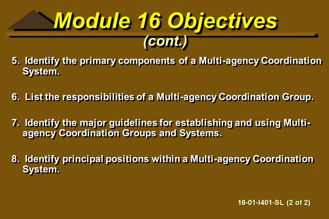 Module 16 Objectives (cont.) 5. Identify the primary components of a Multi-agency Coordination System. 6. List the responsibilities of a Multi-agency