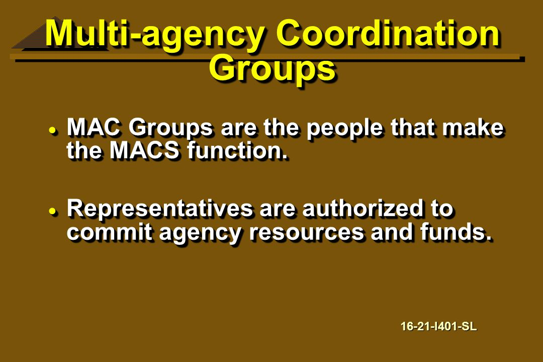  MAC Groups are the people that make the MACS function.  Representatives are authorized to commit agency resources and funds.  MAC Groups are the p