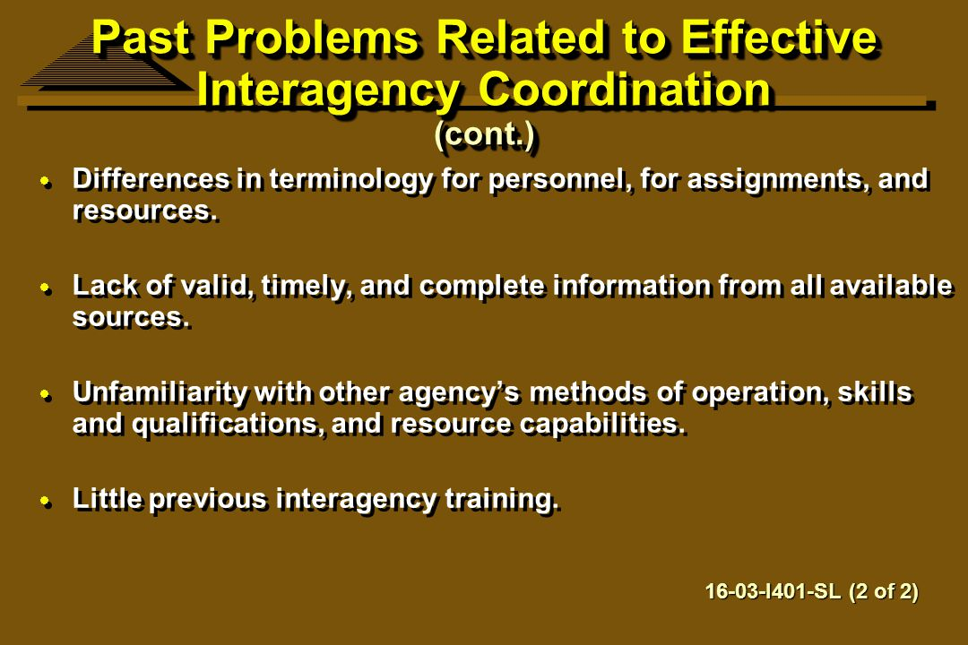 Past Problems Related to Effective Interagency Coordination (cont.)  Differences in terminology for personnel, for assignments, and resources.  Lack