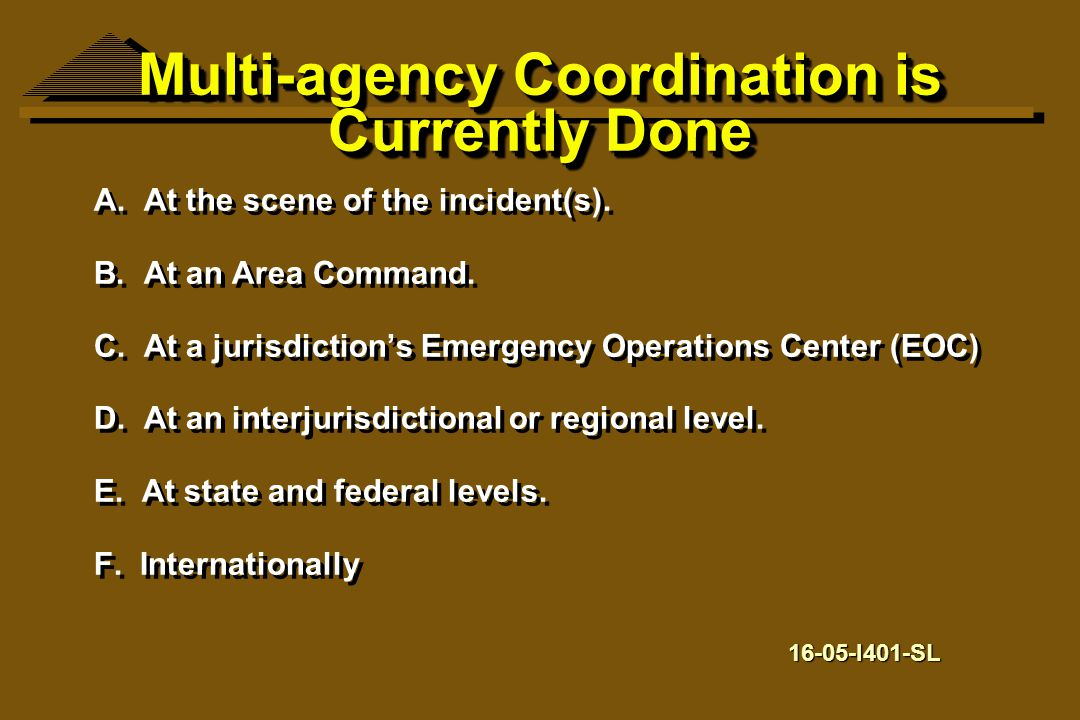 Multi-agency Coordination is Currently Done A. At the scene of the incident(s). B. At an Area Command. C. At a jurisdiction's Emergency Operations Cen