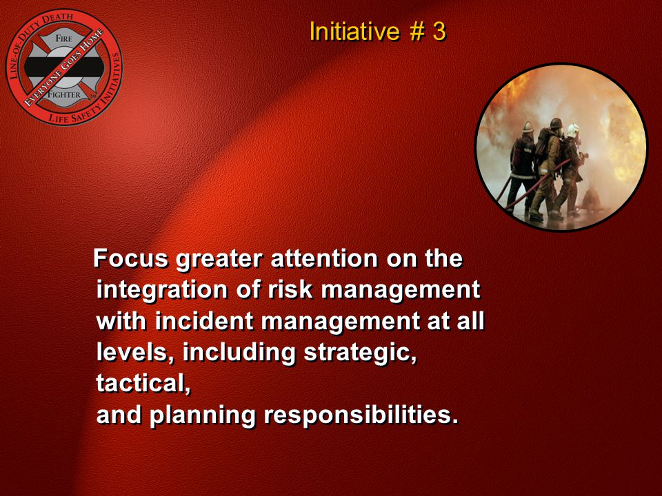 Initiative # 3 Focus greater attention on the integration of risk management with incident management at all levels, including strategic, tactical, an